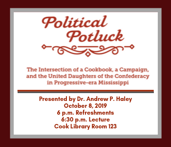 Image has a white background with a dark red and gray border and lettering in dark red that reads Political Potluck: The Intersection of a Cookbook, a Campaign, and the United Daughters of the Confederacy in Progressive-era Mississippi, Presented by Dr. Andrew P. Haley, October 8, 2019, 6 p.m. Refreshments, 6:30 p.m Lecture, Cook Library Room 123.